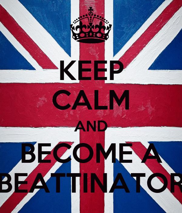 KEEP CALM AND BECOME A BEATTINATOR