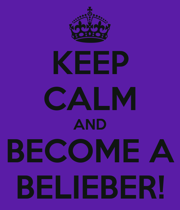 KEEP CALM AND BECOME A BELIEBER!