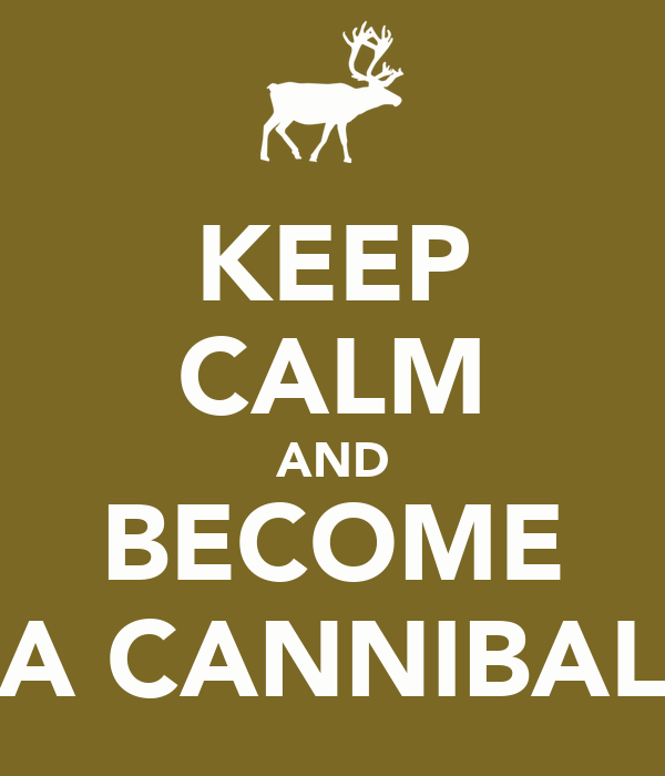 KEEP CALM AND BECOME A CANNIBAL