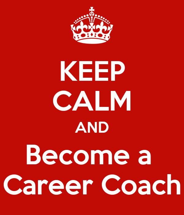 KEEP CALM AND Become a  Career Coach
