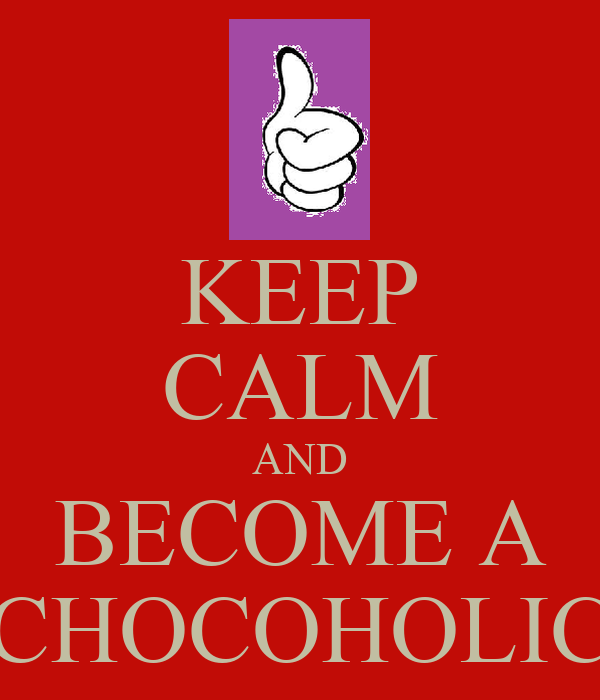 KEEP CALM AND BECOME A CHOCOHOLIC