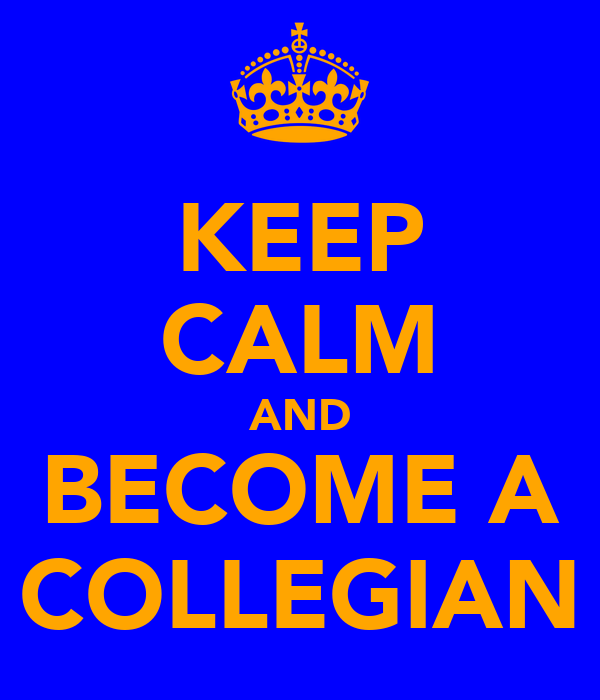 KEEP CALM AND BECOME A COLLEGIAN