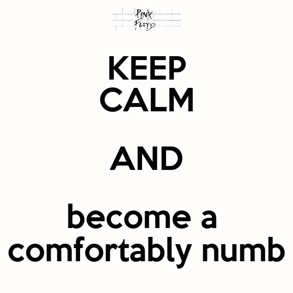 KEEP CALM AND become a  comfortably numb