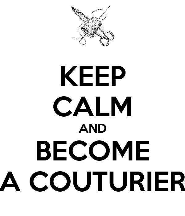 KEEP CALM AND BECOME A COUTURIER