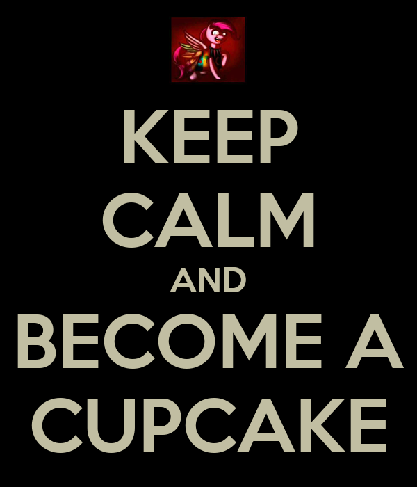 KEEP CALM AND BECOME A CUPCAKE