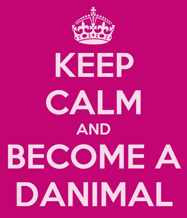 KEEP CALM AND BECOME A DANIMAL