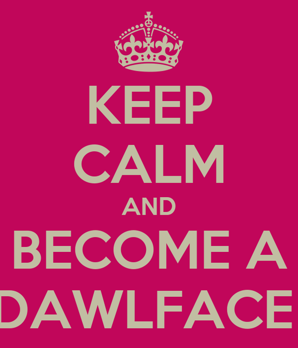 KEEP CALM AND BECOME A DAWLFACE