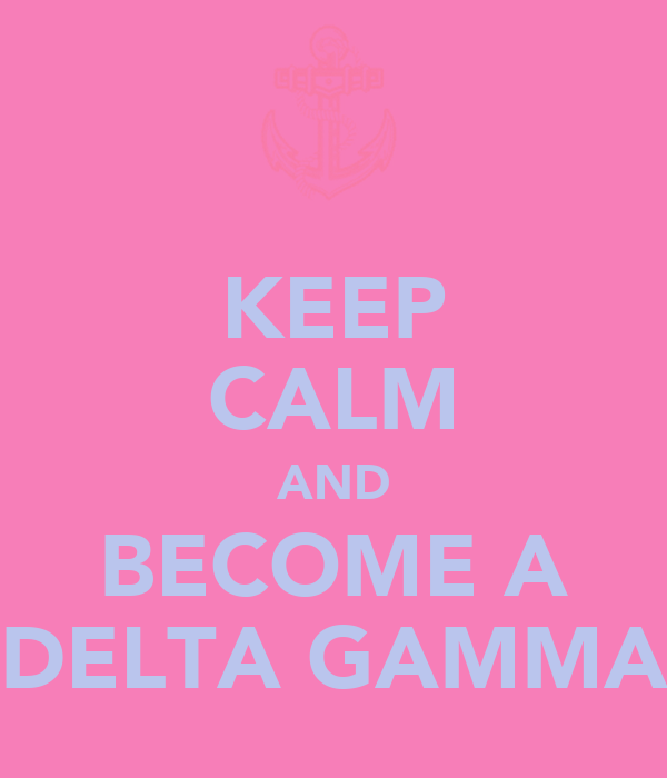 KEEP CALM AND BECOME A DELTA GAMMA