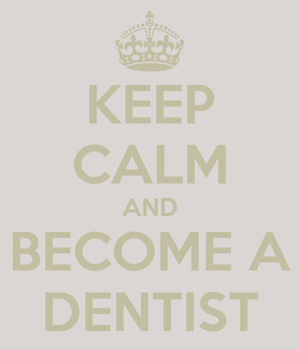 KEEP CALM AND BECOME A DENTIST
