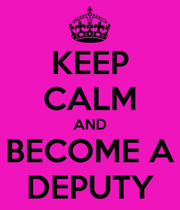 KEEP CALM AND BECOME A DEPUTY