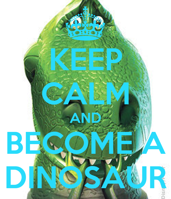 KEEP CALM AND BECOME A DINOSAUR