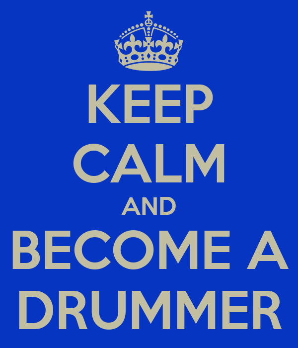 KEEP CALM AND BECOME A DRUMMER