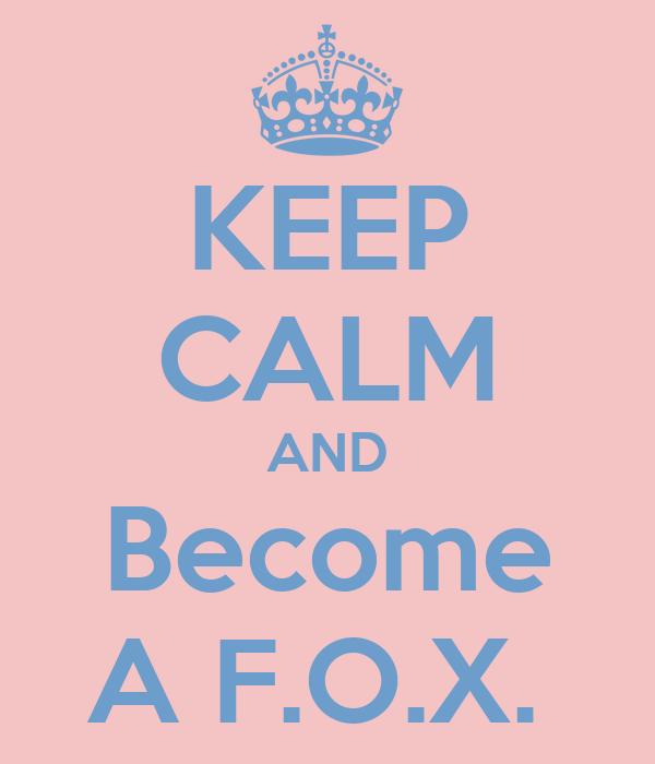 KEEP CALM AND Become A F.O.X.