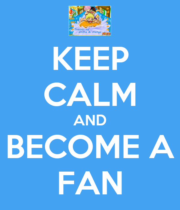 KEEP CALM AND BECOME A FAN