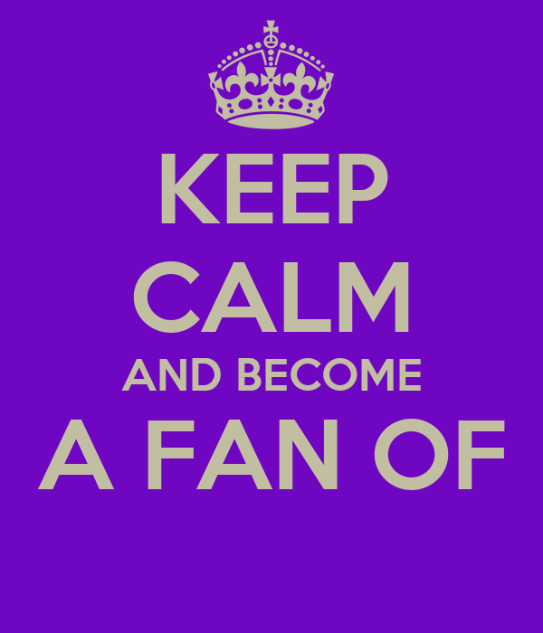 KEEP CALM AND BECOME A FAN OF