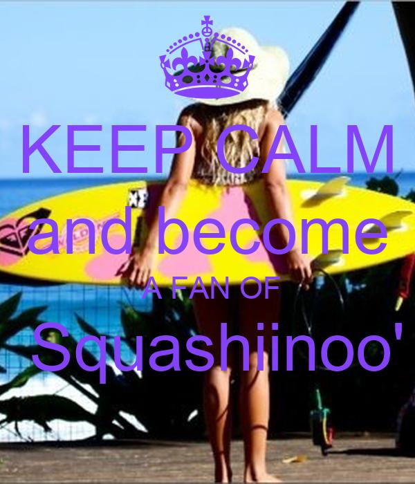 KEEP CALM and become  A FAN OF  Squashiinoo'