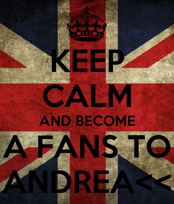 KEEP CALM AND BECOME A FANS TO ANDREA<<