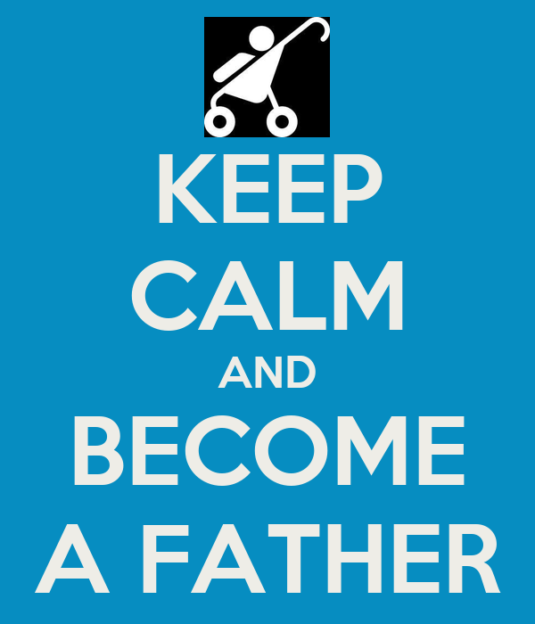 KEEP CALM AND BECOME A FATHER