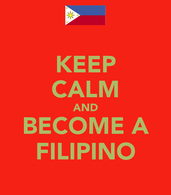 KEEP CALM AND BECOME A FILIPINO