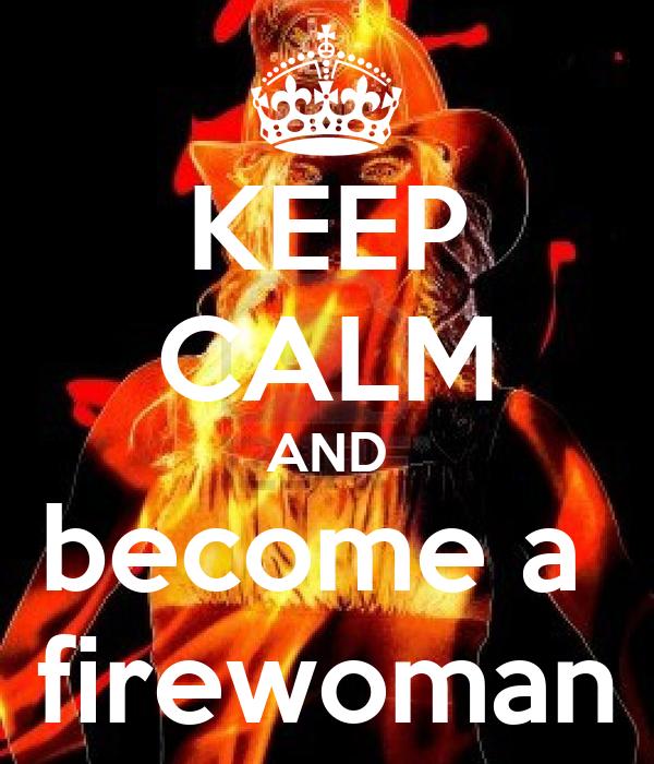 KEEP CALM AND become a  firewoman