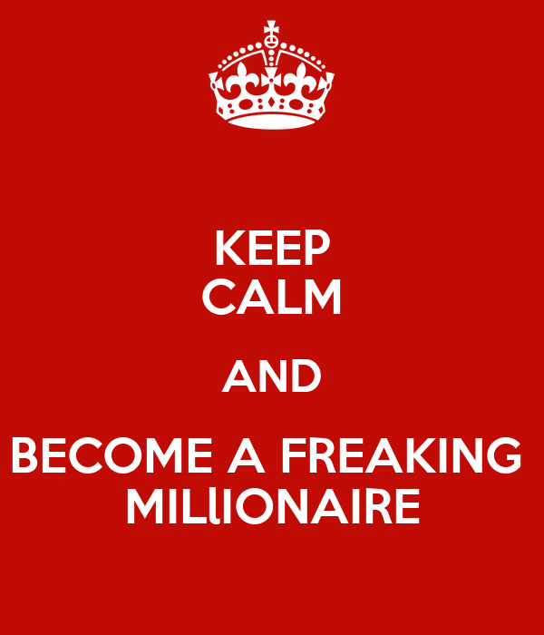 KEEP CALM AND BECOME A FREAKING  MILlIONAIRE