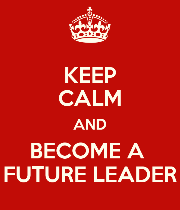 KEEP CALM AND BECOME A  FUTURE LEADER