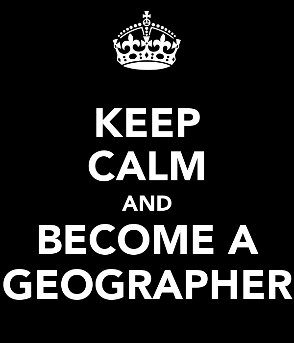 KEEP CALM AND BECOME A GEOGRAPHER