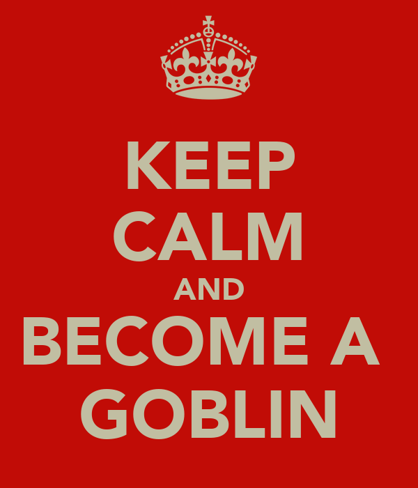KEEP CALM AND BECOME A  GOBLIN