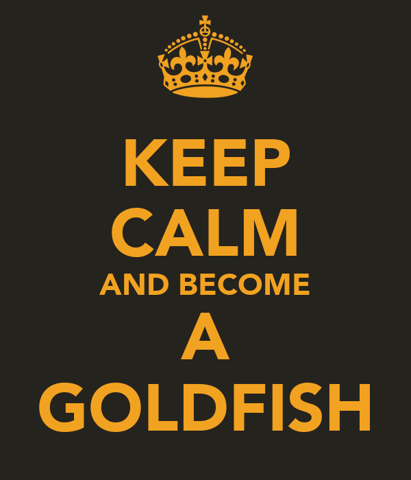 KEEP CALM AND BECOME A GOLDFISH