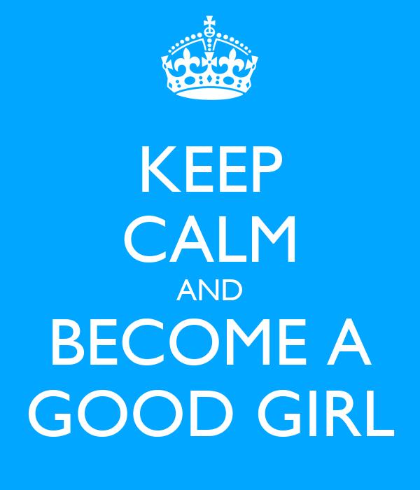 KEEP CALM AND BECOME A GOOD GIRL