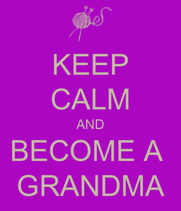KEEP CALM AND BECOME A  GRANDMA