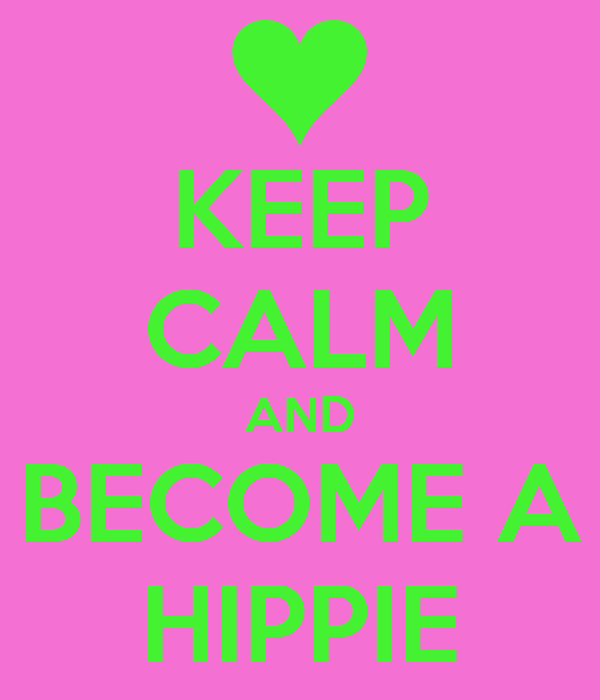 KEEP CALM AND BECOME A HIPPIE
