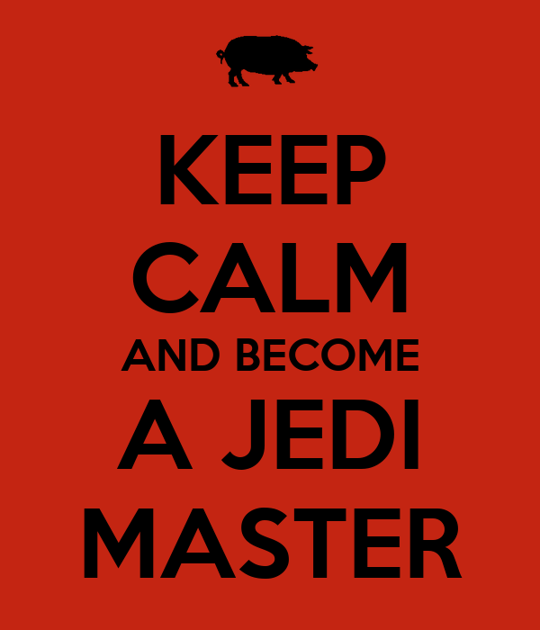 KEEP CALM AND BECOME A JEDI MASTER
