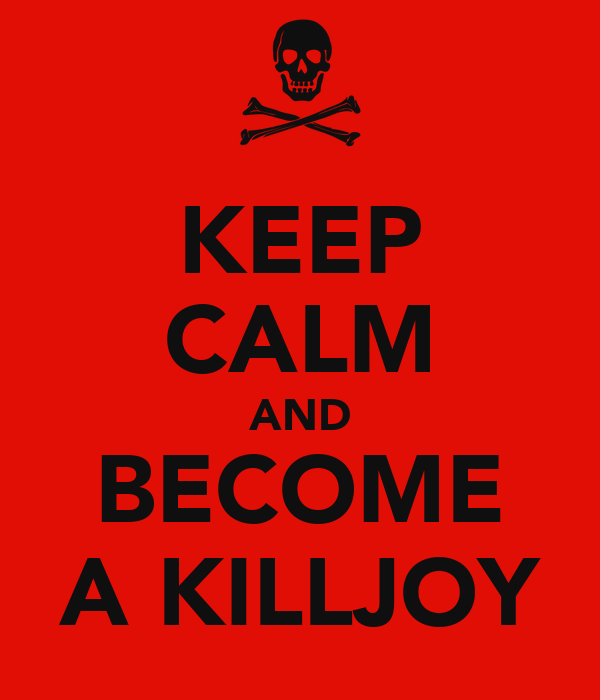 KEEP CALM AND BECOME A KILLJOY