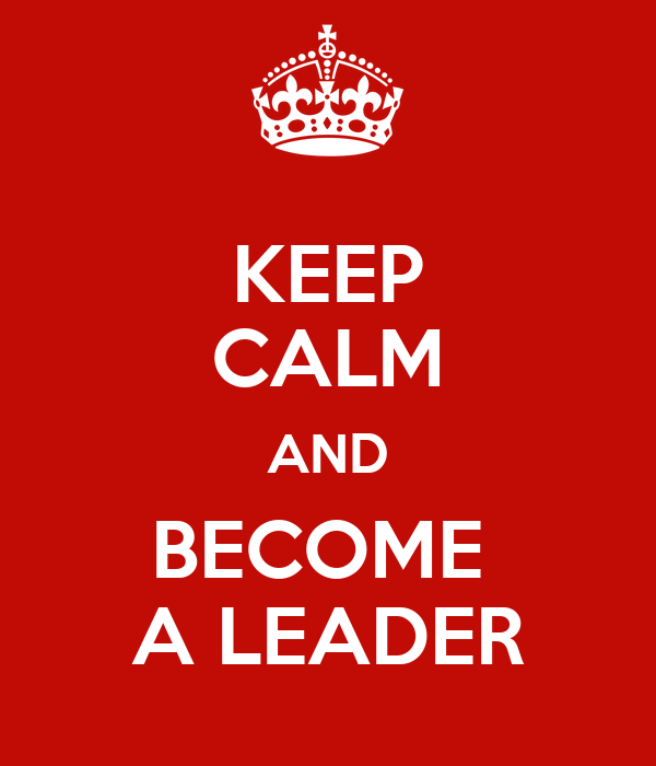 KEEP CALM AND BECOME  A LEADER