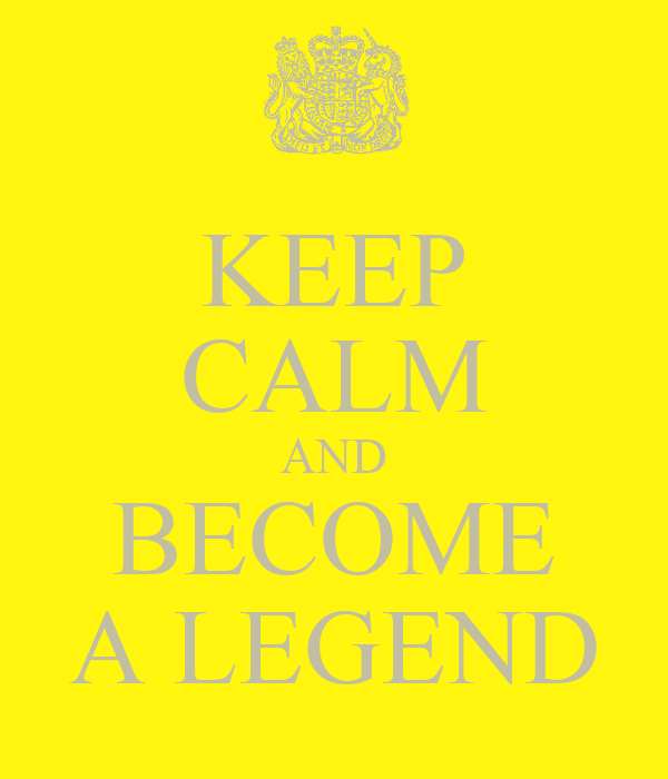 KEEP CALM AND BECOME A LEGEND