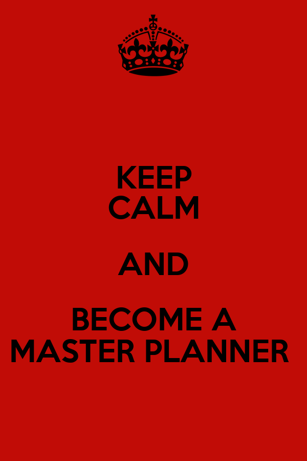 KEEP CALM AND BECOME A MASTER PLANNER