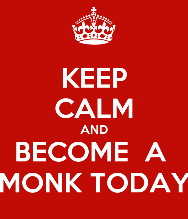 KEEP CALM AND BECOME  A  MONK TODAY