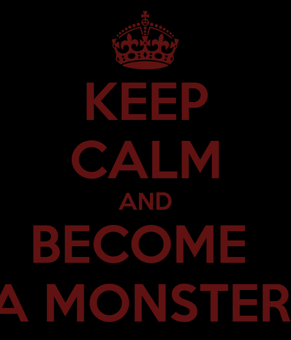 KEEP CALM AND BECOME  A MONSTER!