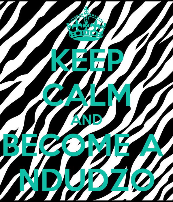 KEEP CALM AND BECOME A  NDUDZO