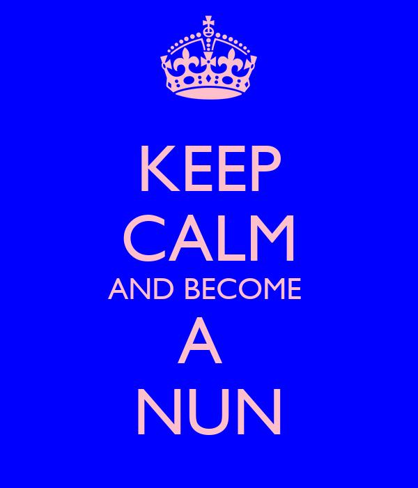 KEEP CALM AND BECOME  A  NUN