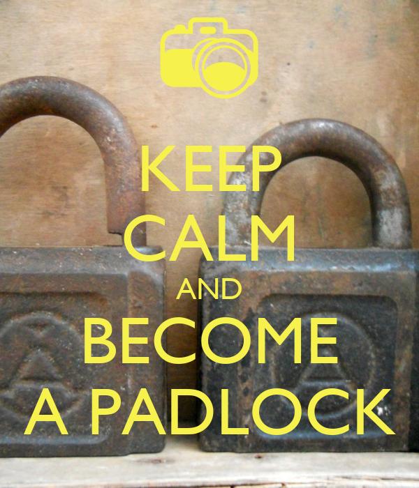 KEEP CALM AND BECOME A PADLOCK
