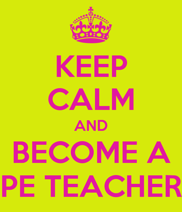 KEEP CALM AND BECOME A PE TEACHER