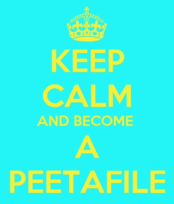 KEEP CALM AND BECOME  A PEETAFILE