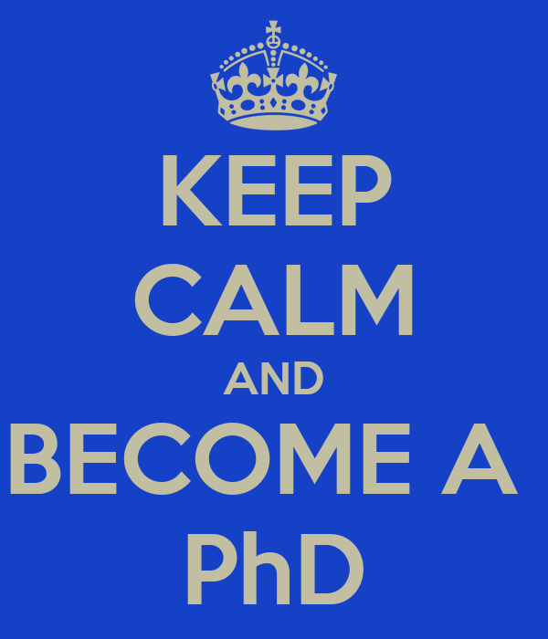 KEEP CALM AND BECOME A  PhD
