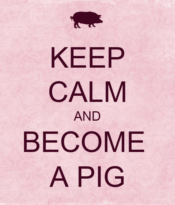KEEP CALM AND BECOME  A PIG