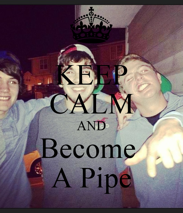 KEEP CALM AND Become  A Pipe