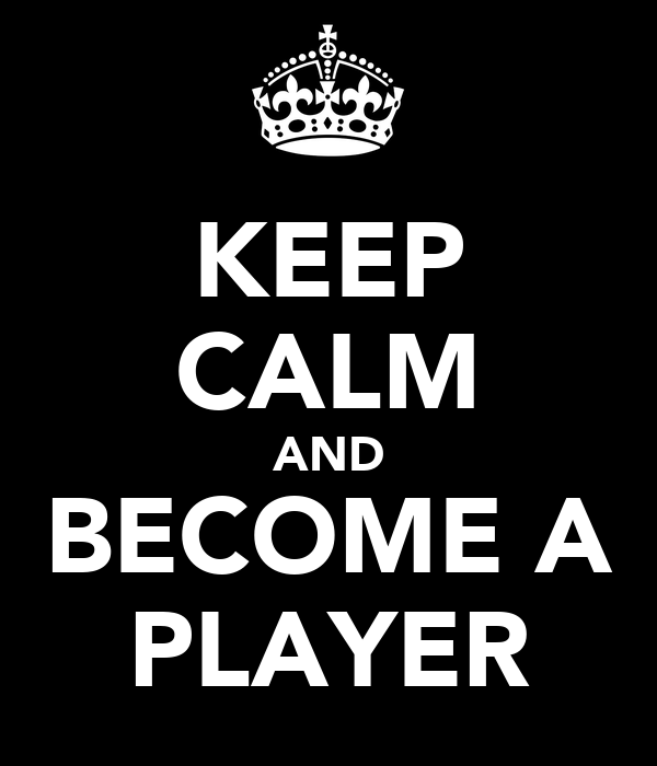 KEEP CALM AND BECOME A PLAYER