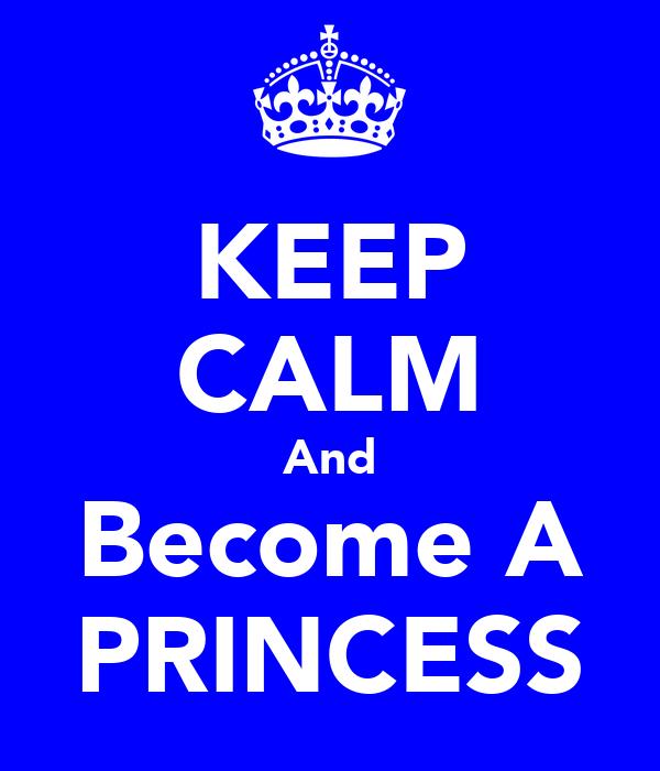 KEEP CALM And Become A PRINCESS