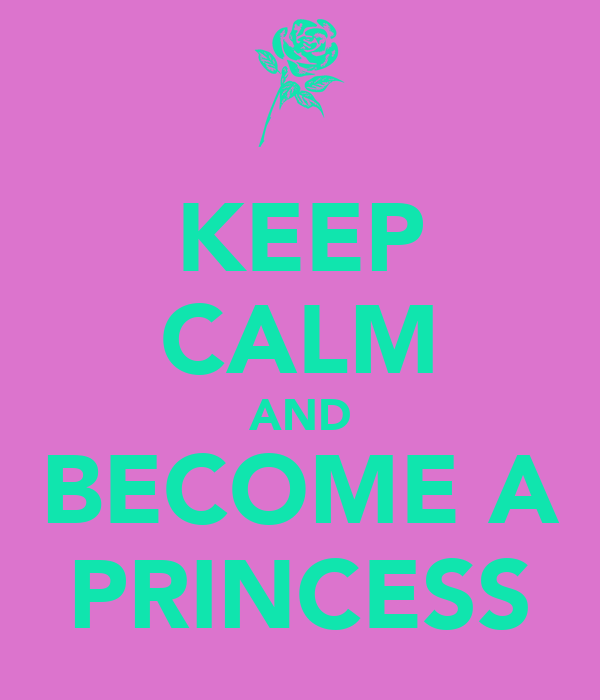 KEEP CALM AND BECOME A PRINCESS